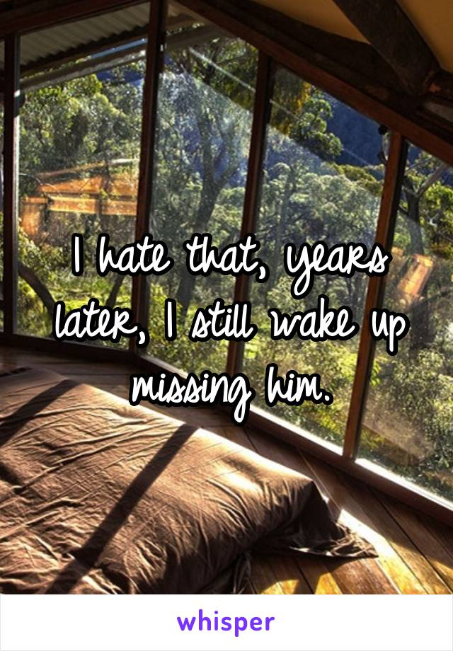 I hate that, years later, I still wake up missing him.