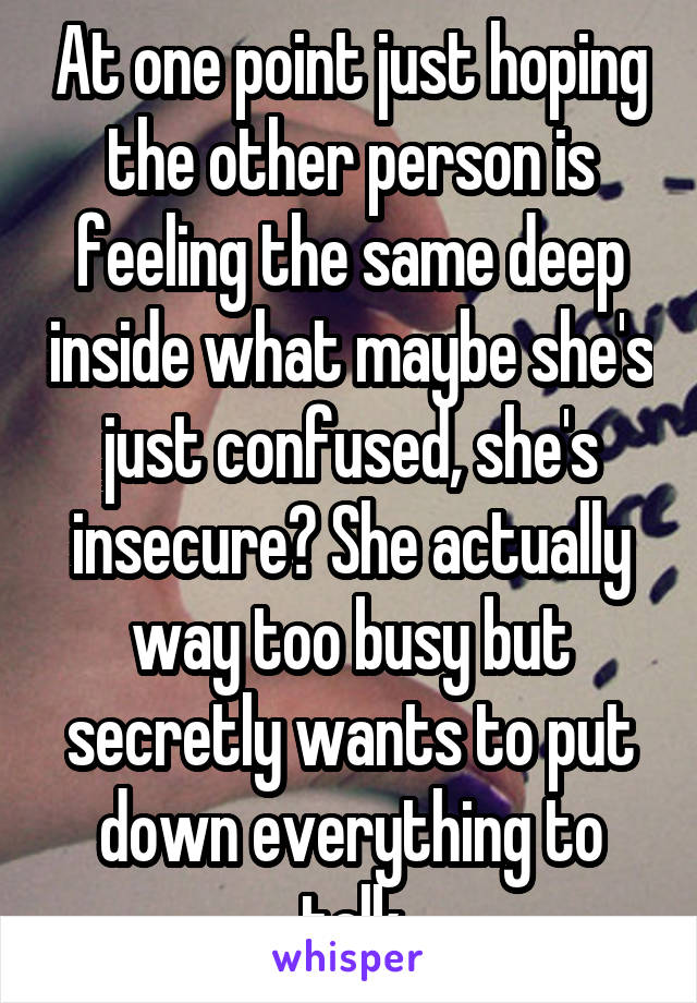 At one point just hoping the other person is feeling the same deep inside what maybe she's just confused, she's insecure? She actually way too busy but secretly wants to put down everything to talk