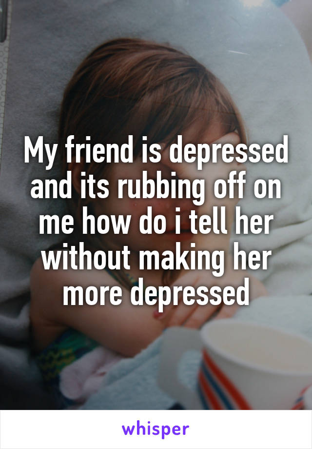 My friend is depressed and its rubbing off on me how do i tell her without making her more depressed