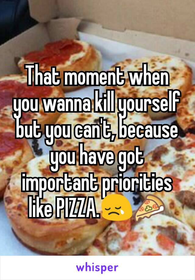 That moment when you wanna kill yourself but you can't, because you have got important priorities like PIZZA.😢🍕
