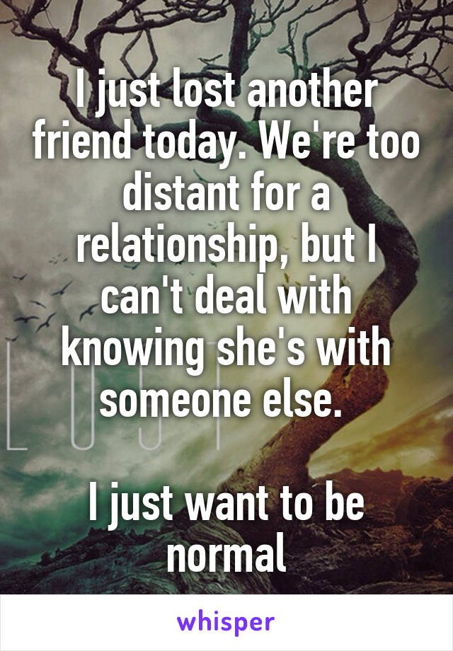I just lost another friend today. We're too distant for a relationship, but I can't deal with knowing she's with someone else.   I just want to be normal