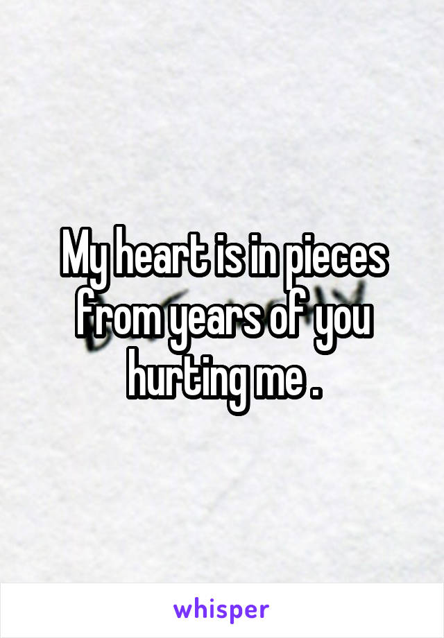 My heart is in pieces from years of you hurting me .