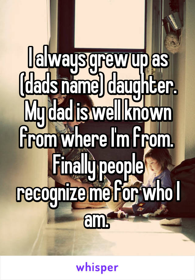 I always grew up as (dads name) daughter. My dad is well known from where I'm from.  Finally people recognize me for who I am.