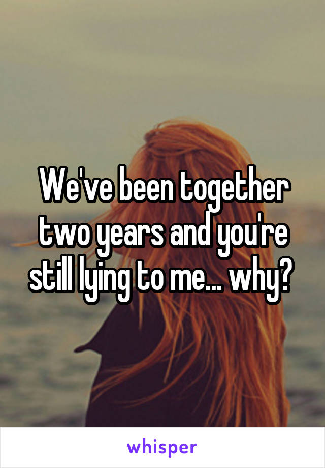 We've been together two years and you're still lying to me... why?