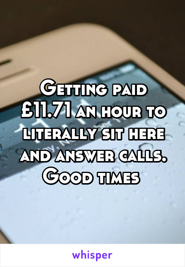 Getting paid £11.71 an hour to literally sit here and answer calls. Good times