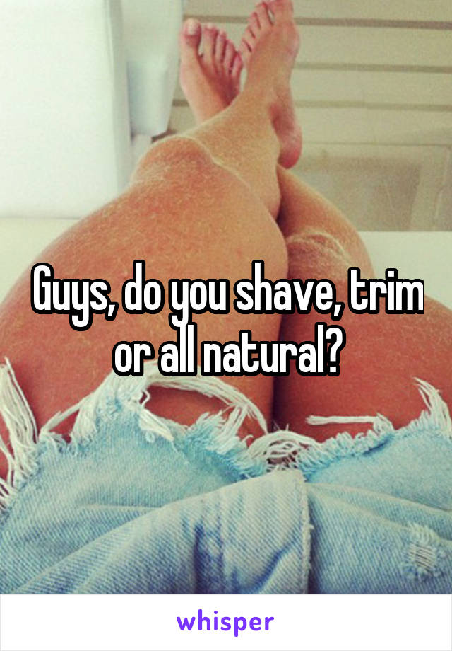 Guys, do you shave, trim or all natural?