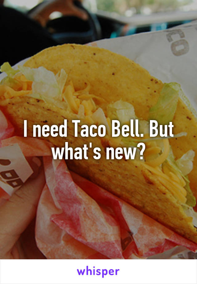I need Taco Bell. But what's new?