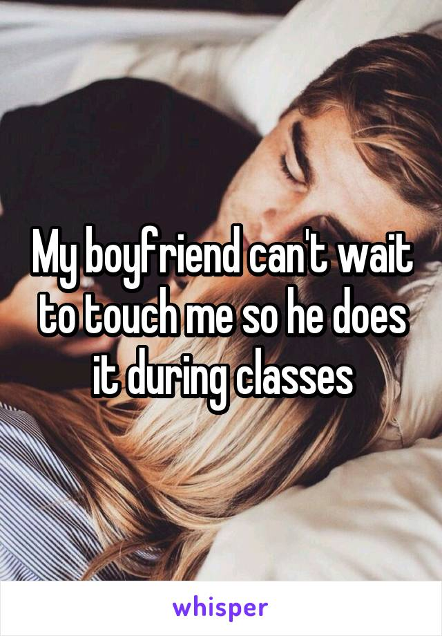 My boyfriend can't wait to touch me so he does it during classes