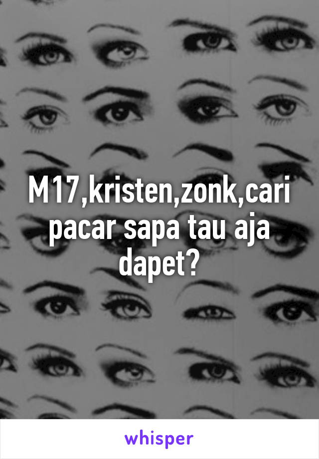 M17,kristen,zonk,cari pacar sapa tau aja dapet😊