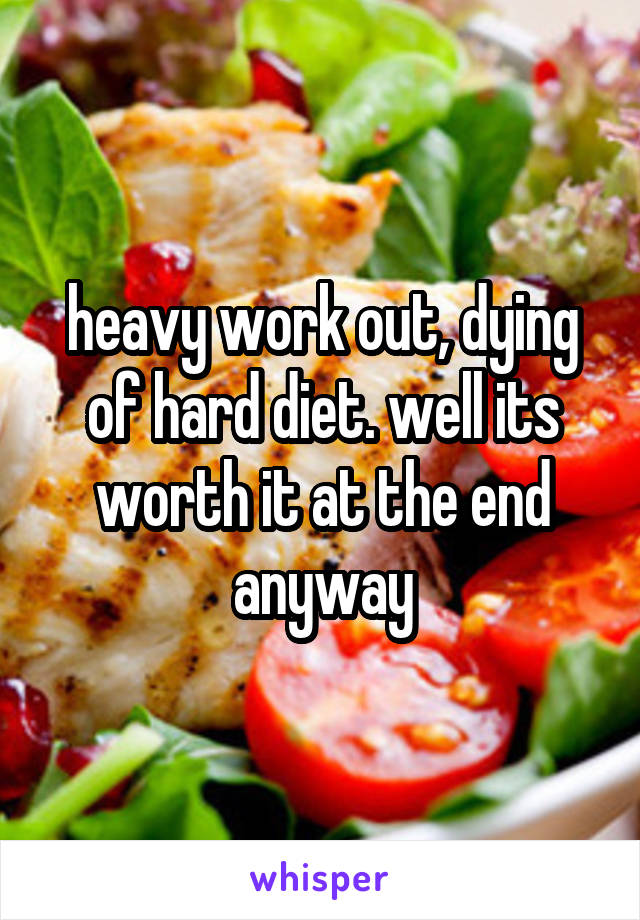 heavy work out, dying of hard diet. well its worth it at the end anyway