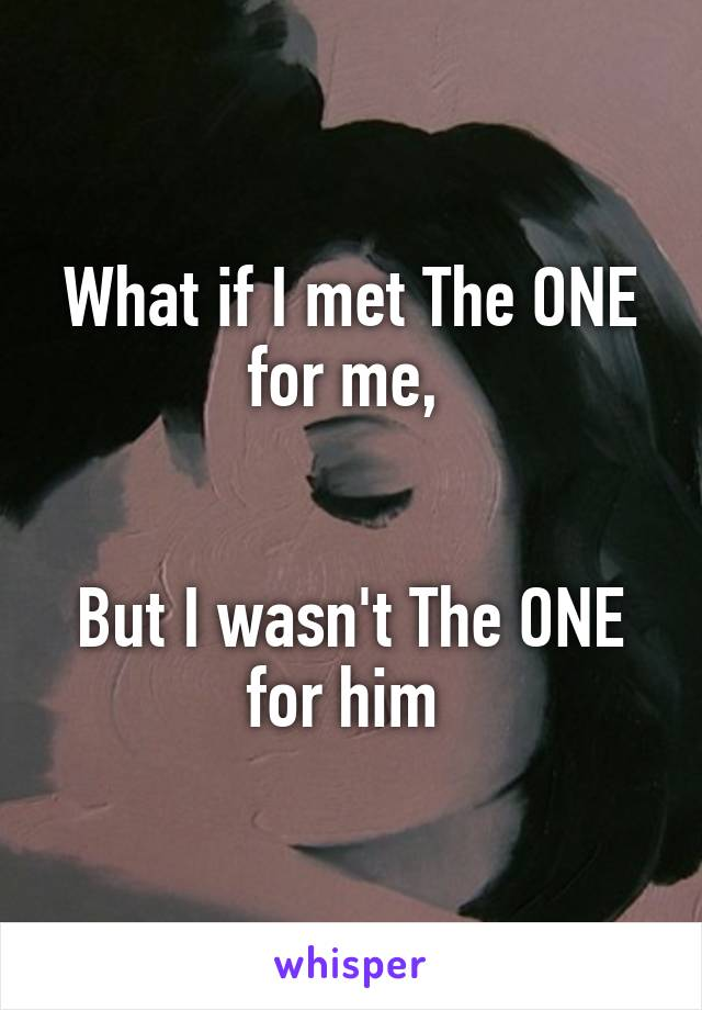 What if I met The ONE for me,    But I wasn't The ONE for him