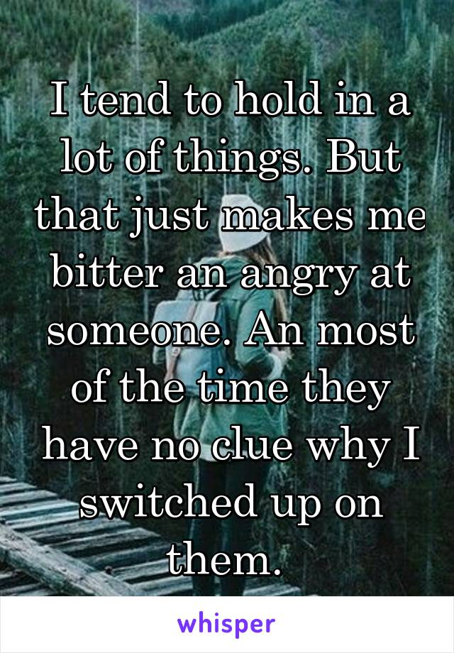 I tend to hold in a lot of things. But that just makes me bitter an angry at someone. An most of the time they have no clue why I switched up on them.