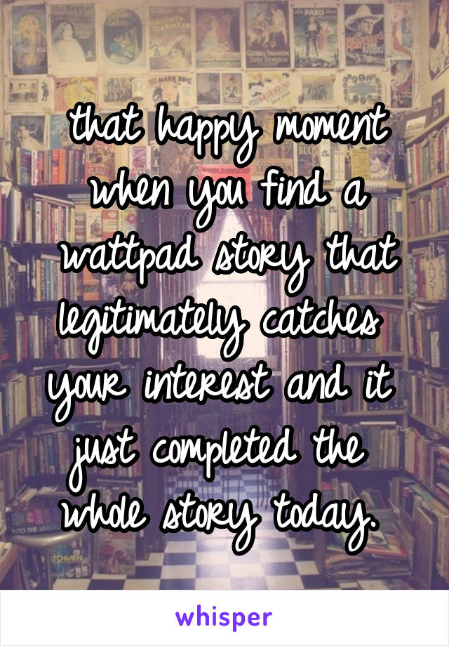 that happy moment when you find a wattpad story that legitimately catches  your interest and it  just completed the  whole story today.