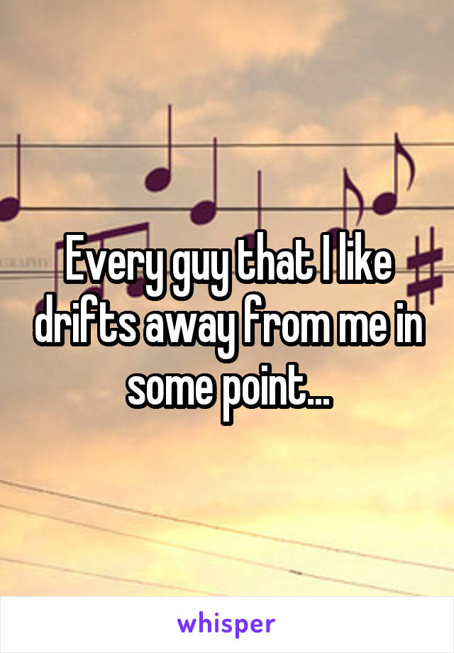 Every guy that I like drifts away from me in some point...