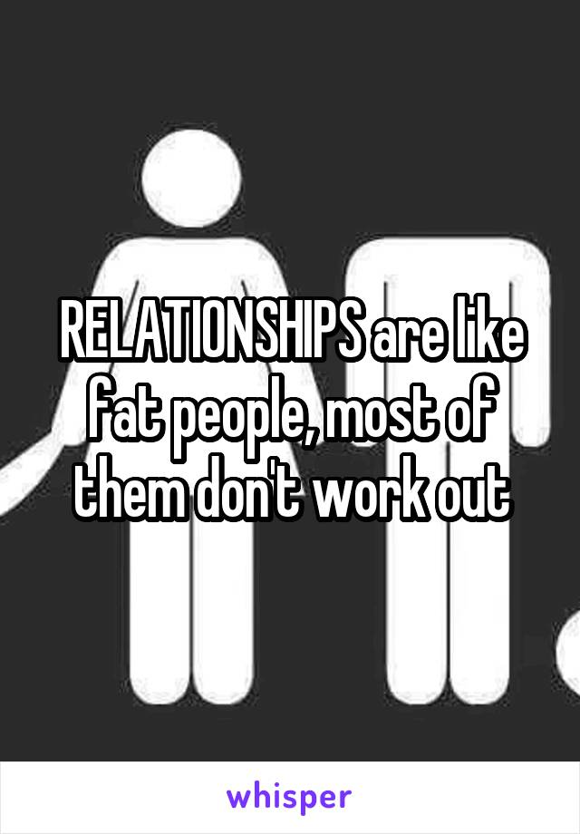 RELATIONSHIPS are like fat people, most of them don't work out