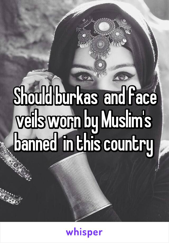 Should burkas  and face veils worn by Muslim's  banned  in this country