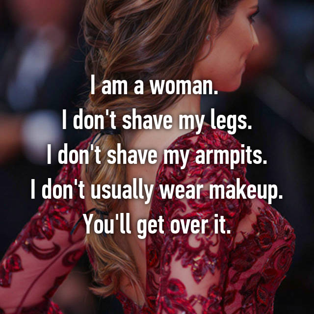 I am a woman.  I don't shave my legs. I don't shave my armpits. I don't usually wear makeup. You'll get over it.