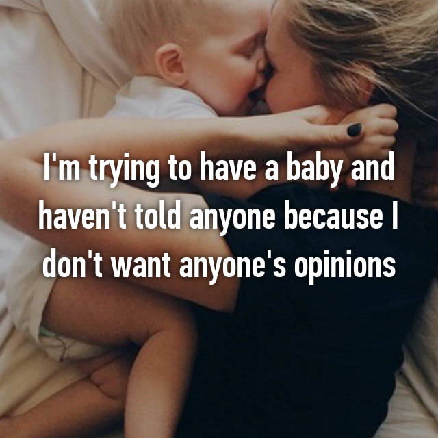 I'm trying to have a baby and haven't told anyone because I don't want anyone's opinions