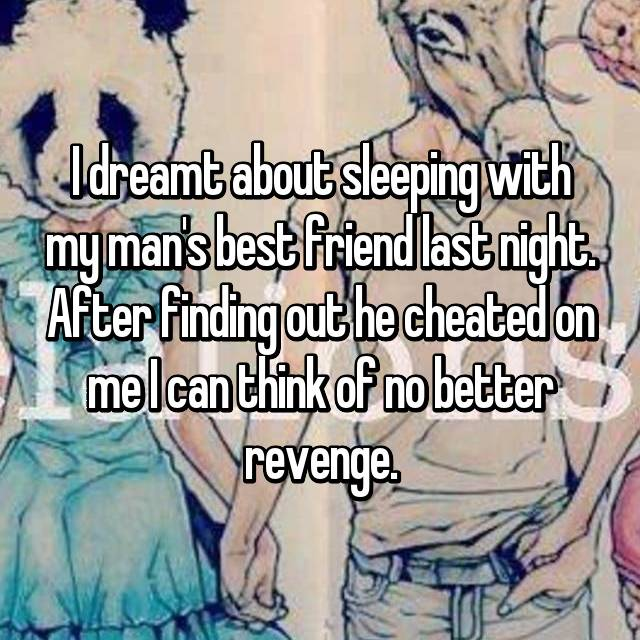 I dreamt about sleeping with my man's best friend last night. After finding out he cheated on me I can think of no better revenge.