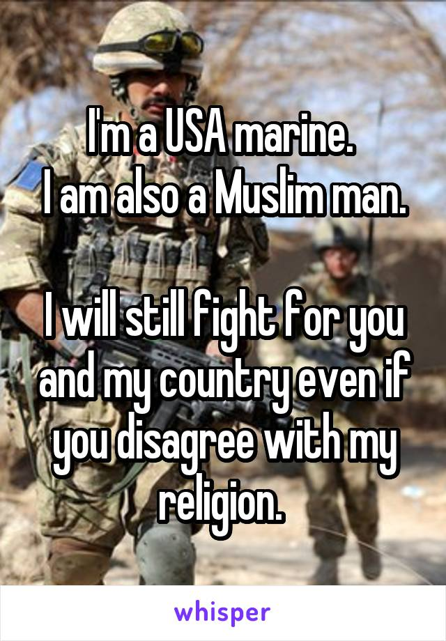 I'm a USA marine.  I am also a Muslim man.  I will still fight for you and my country even if you disagree with my religion.