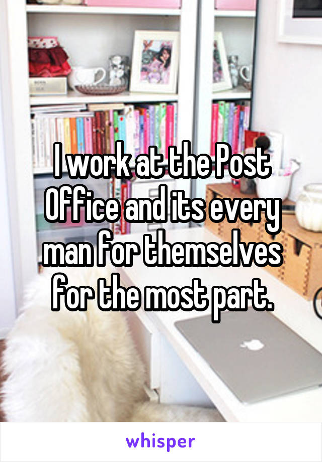 I work at the Post Office and its every man for themselves for the most part.