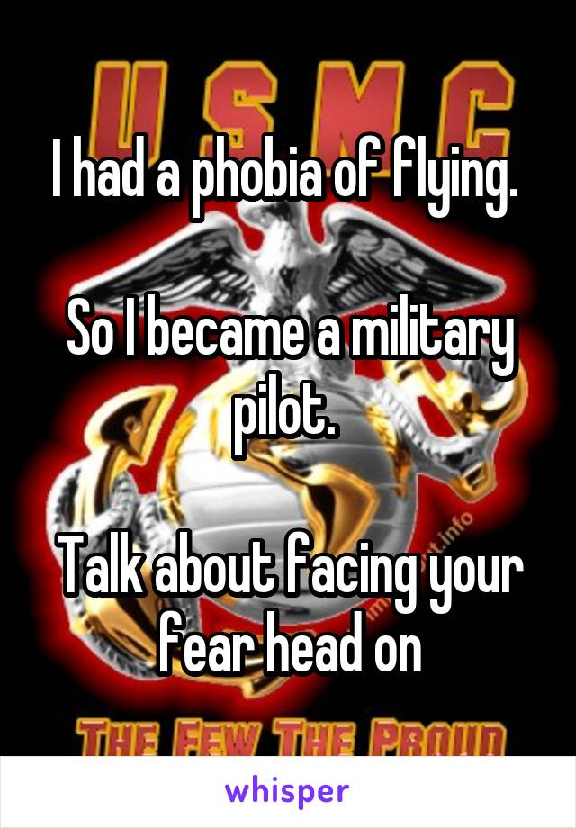 I had a phobia of flying.   So I became a military pilot.   Talk about facing your fear head on