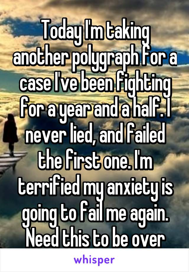Today I'm taking another polygraph for a case I've been fighting for a year and a half. I never lied, and failed the first one. I'm terrified my anxiety is going to fail me again. Need this to be over