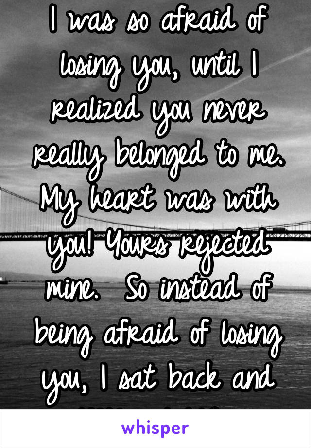 What You Never Realized You Were >> I Was So Afraid Of Losing You Until I Realized You Never Really