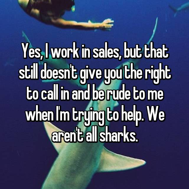 Yes, I work in sales, but that still doesn't give you the right to call in and be rude to me when I'm trying to help. We aren't all sharks.