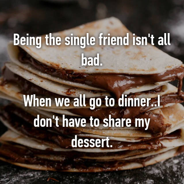 Being the single friend isn't all bad.  When we all go to dinner..I don't have to share my dessert.