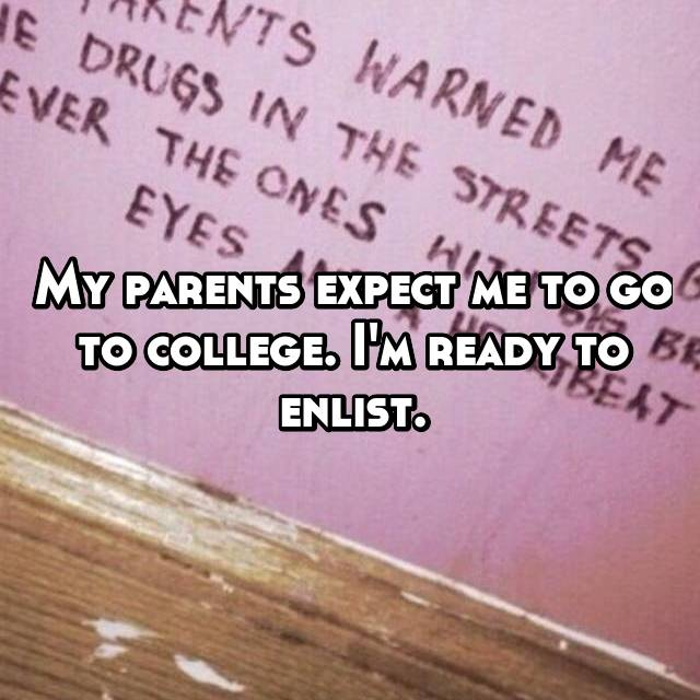 My parents expect me to go to college. I'm ready to enlist.