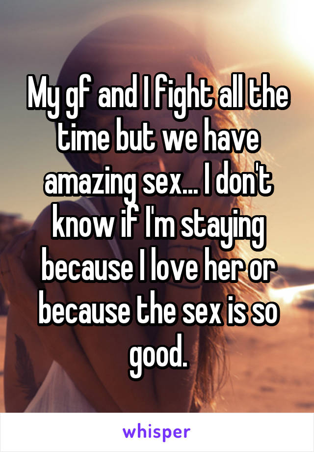My gf and I fight all the time but we have amazing sex... I don't know if I'm staying because I love her or because the sex is so good.