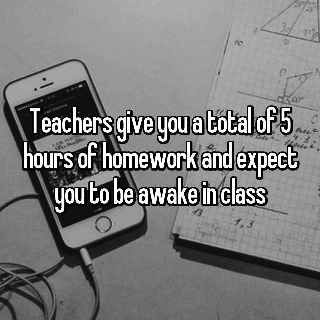 Teachers give you a total of 5 hours of homework and expect you to be awake in class