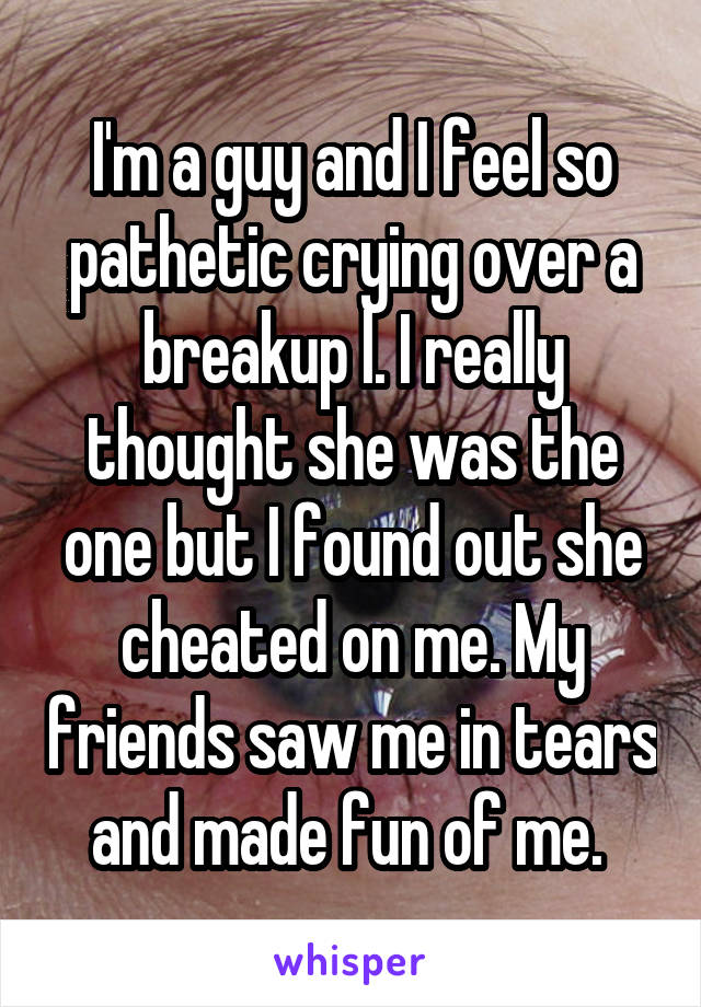 I'm a guy and I feel so pathetic crying over a breakup l. I really thought she was the one but I found out she cheated on me. My friends saw me in tears and made fun of me.