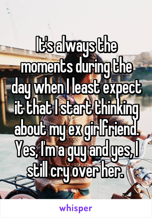 It's always the moments during the day when I least expect it that I start thinking about my ex girlfriend. Yes, I'm a guy and yes, I still cry over her.