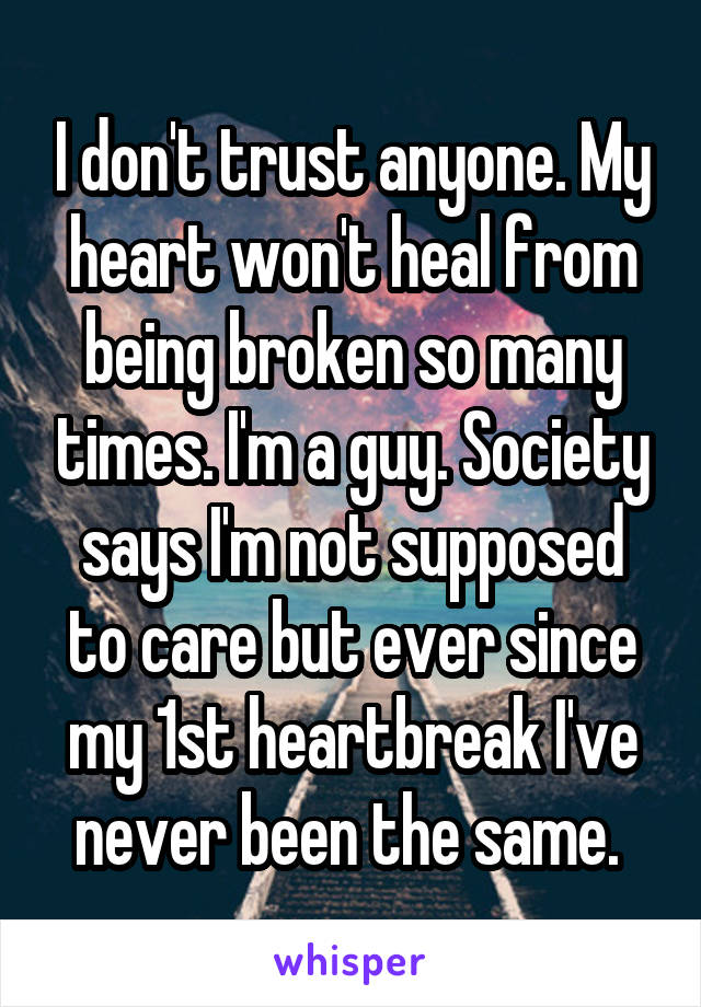 I don't trust anyone. My heart won't heal from being broken so many times. I'm a guy. Society says I'm not supposed to care but ever since my 1st heartbreak I've never been the same.
