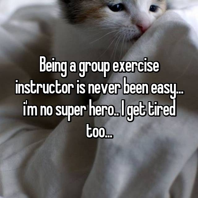 Being a group exercise instructor is never been easy... i'm no super hero.. I get tired too...