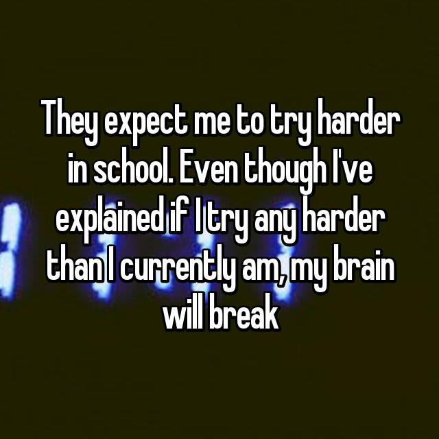 They expect me to try harder in school. Even though I've explained if I try any harder than I currently am, my brain will break