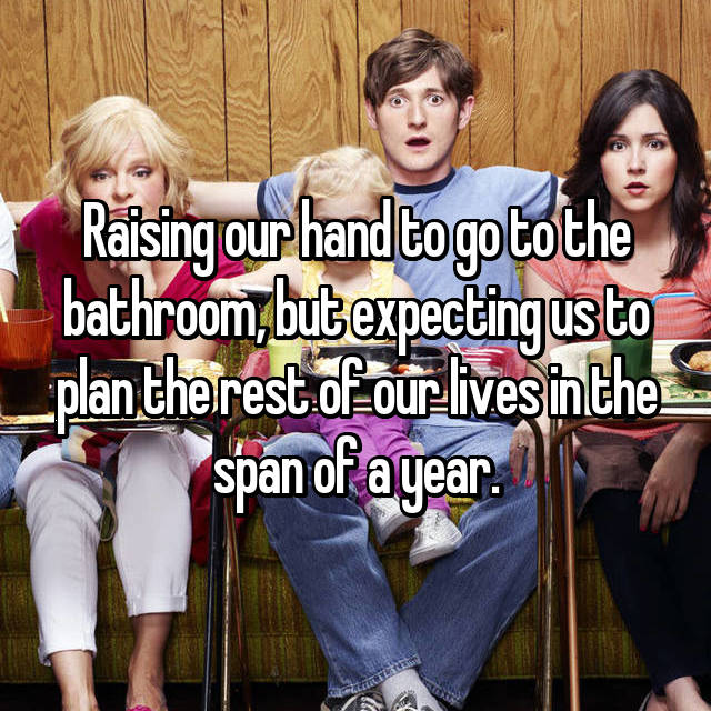 Raising our hand to go to the bathroom, but expecting us to plan the rest of our lives in the span of a year.