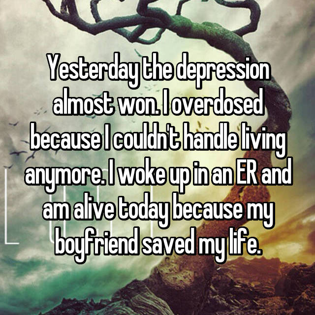Yesterday the depression almost won. I overdosed because I couldn't handle living anymore. I woke up in an ER and am alive today because my boyfriend saved my life.