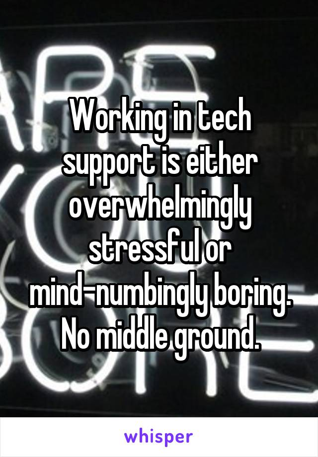 Working in tech support is either overwhelmingly stressful or mind-numbingly boring. No middle ground.