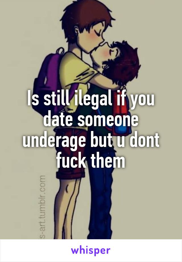 Is still ilegal if you date someone underage but u dont fuck them