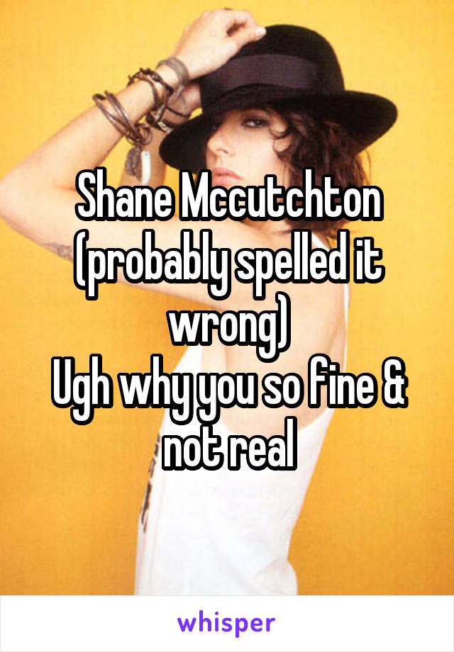 Shane Mccutchton (probably spelled it wrong) Ugh why you so fine & not real
