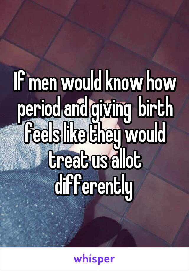 If men would know how period and giving  birth feels like they would treat us allot differently