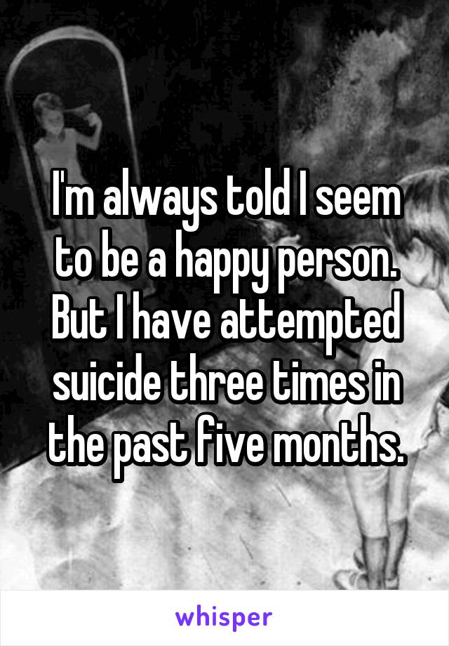 I'm always told I seem to be a happy person. But I have attempted suicide three times in the past five months.