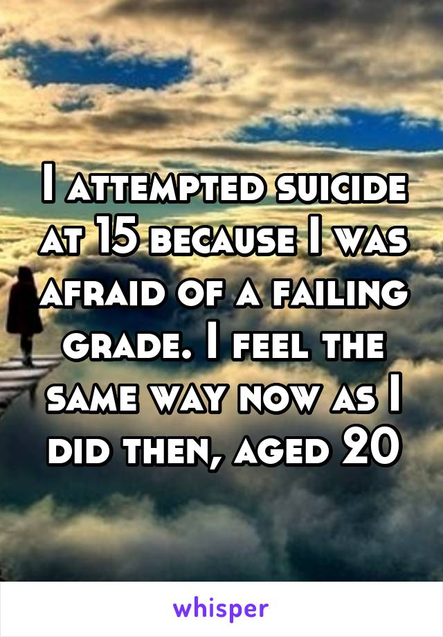 I attempted suicide at 15 because I was afraid of a failing grade. I feel the same way now as I did then, aged 20