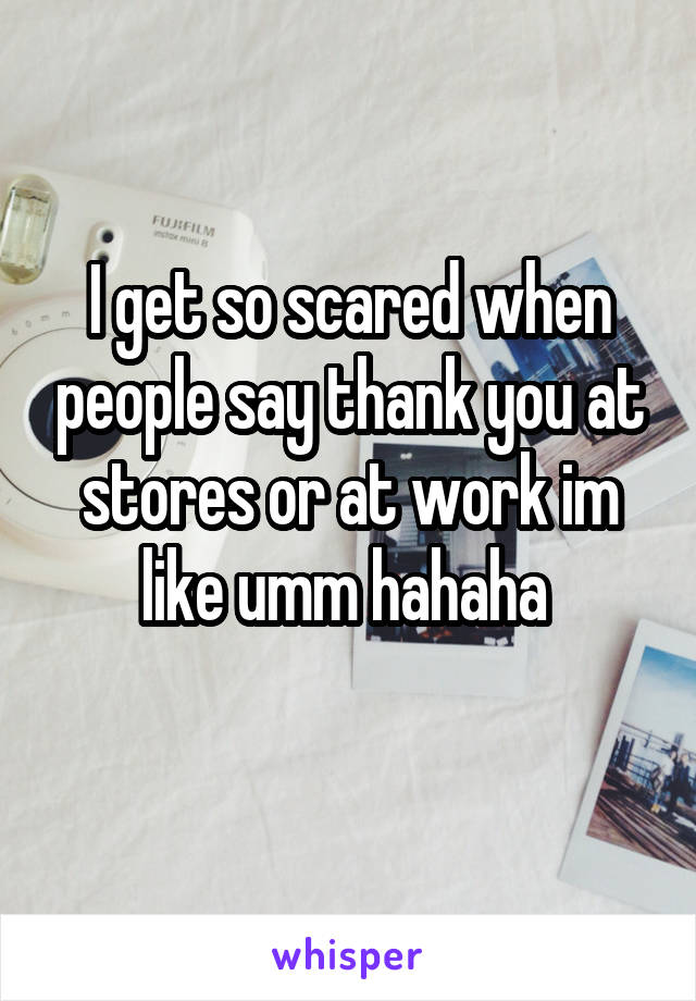 I get so scared when people say thank you at stores or at work im like umm hahaha