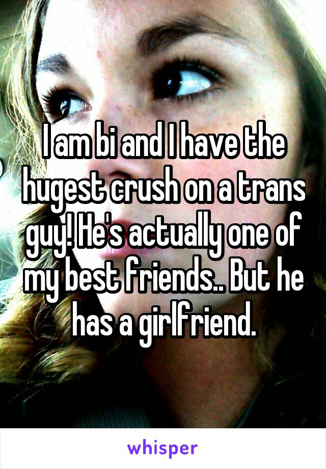 I am bi and I have the hugest crush on a trans guy! He's actually one of my best friends.. But he has a girlfriend.