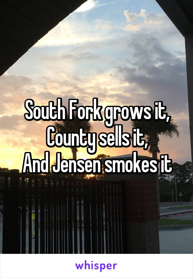 South Fork grows it, County sells it, And Jensen smokes it