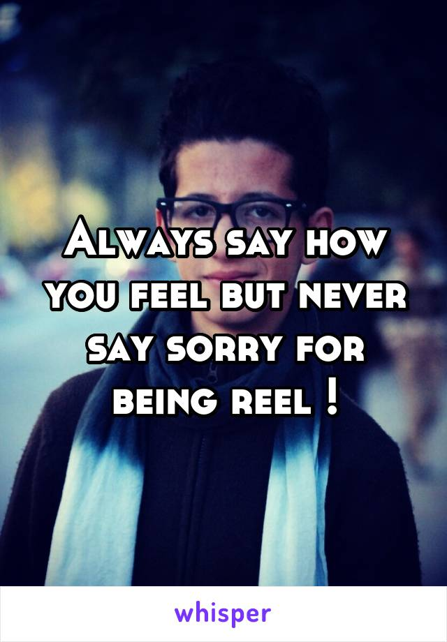 Always say how you feel but never say sorry for being reel !